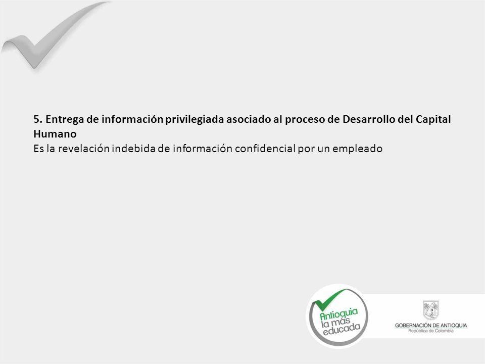 5. Entrega de información privilegiada asociado al proceso de Desarrollo del Capital Humano Es la revelación indebida de información confidencial por