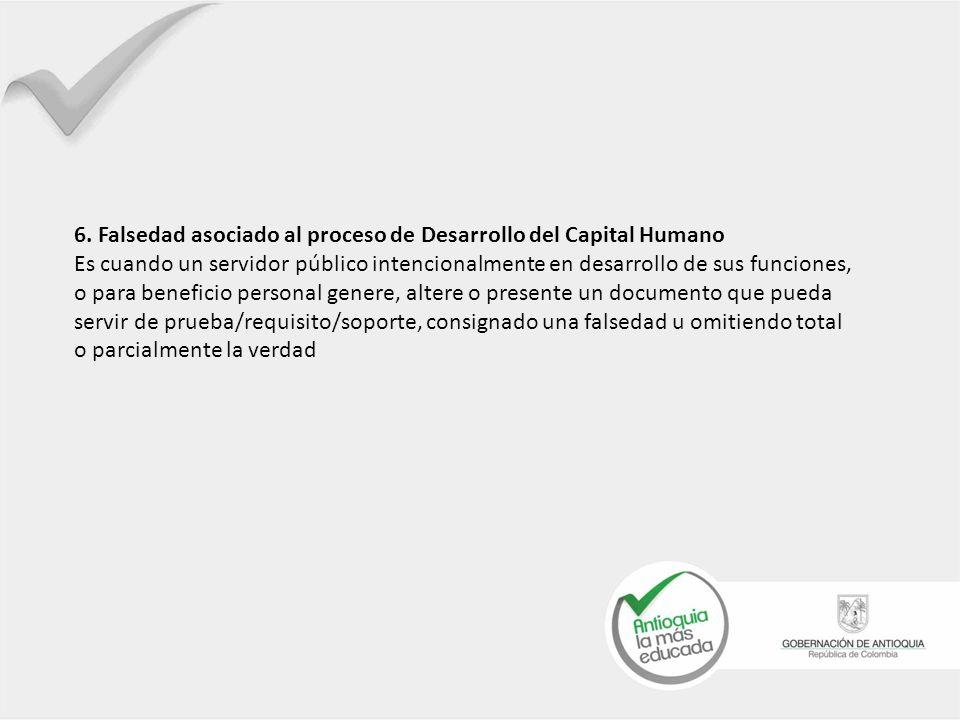 6. Falsedad asociado al proceso de Desarrollo del Capital Humano Es cuando un servidor público intencionalmente en desarrollo de sus funciones, o para
