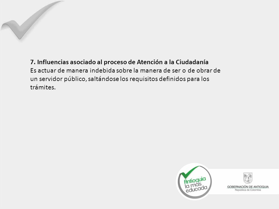 7. Influencias asociado al proceso de Atención a la Ciudadanía Es actuar de manera indebida sobre la manera de ser o de obrar de un servidor público,
