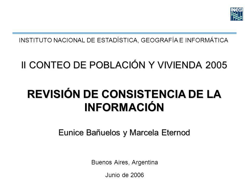 II CONTEO DE POBLACIÓN Y VIVIENDA 2005 REVISIÓN DE CONSISTENCIA DE LA INFORMACIÓN Eunice Bañuelos y Marcela Eternod Buenos Aires, Argentina Junio de 2006 INSTITUTO NACIONAL DE ESTADÍSTICA, GEOGRAFÍA E INFORMÁTICA