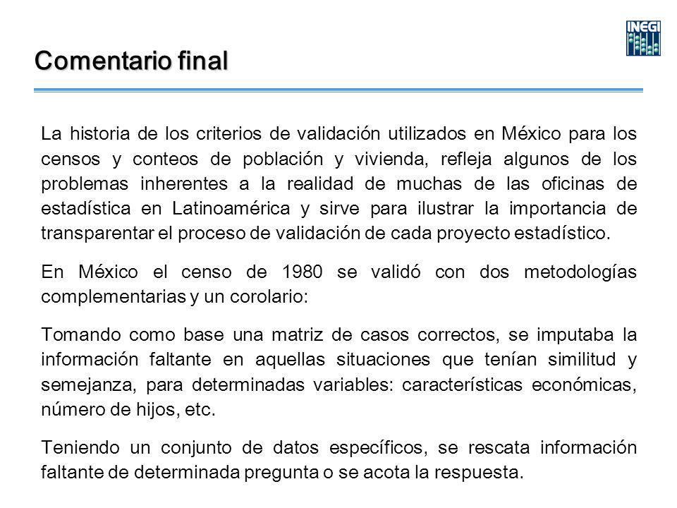Comentario final La historia de los criterios de validación utilizados en México para los censos y conteos de población y vivienda, refleja algunos de los problemas inherentes a la realidad de muchas de las oficinas de estadística en Latinoamérica y sirve para ilustrar la importancia de transparentar el proceso de validación de cada proyecto estadístico.