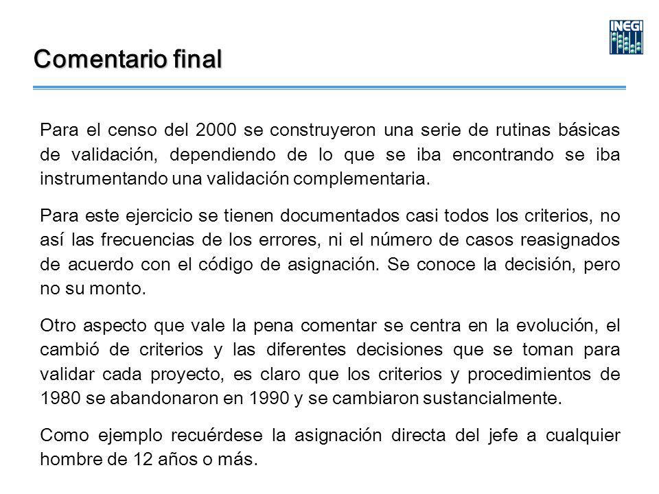 Comentario final Para el censo del 2000 se construyeron una serie de rutinas básicas de validación, dependiendo de lo que se iba encontrando se iba instrumentando una validación complementaria.
