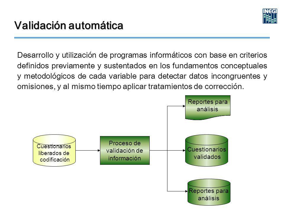 Validación automática Desarrollo y utilización de programas informáticos con base en criterios definidos previamente y sustentados en los fundamentos conceptuales y metodológicos de cada variable para detectar datos incongruentes y omisiones, y al mismo tiempo aplicar tratamientos de corrección.