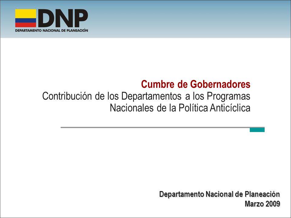 Cumbre de Gobernadores Contribución de los Departamentos a los Programas Nacionales de la Política Anticíclica Departamento Nacional de Planeación Marzo 2009