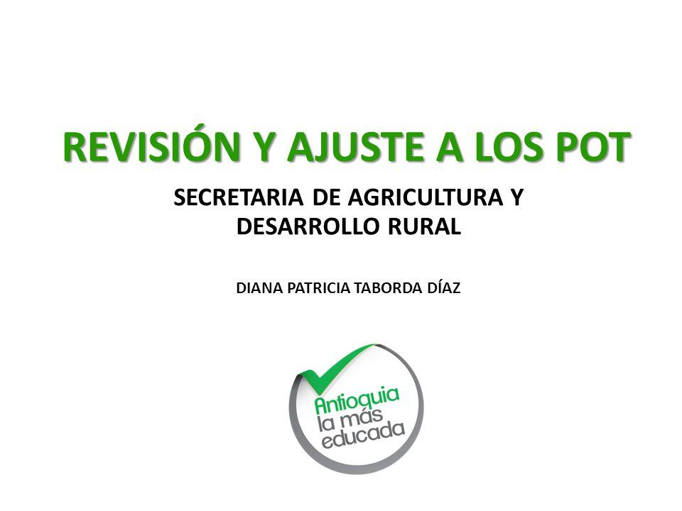 REVISIÓN Y AJUSTE A LOS POT SECRETARIA DE AGRICULTURA Y DESARROLLO RURAL DIANA PATRICIA TABORDA DÍAZ