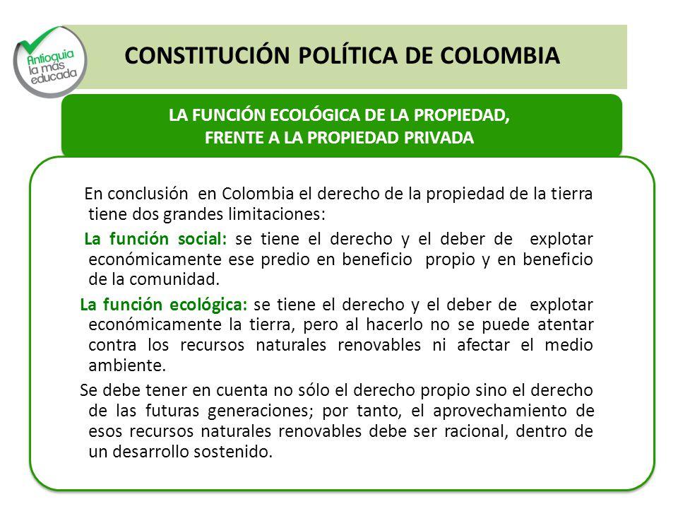 LA FUNCIÓN ECOLÓGICA DE LA PROPIEDAD, FRENTE A LA PROPIEDAD PRIVADA En conclusión en Colombia el derecho de la propiedad de la tierra tiene dos grandes limitaciones: La función social: se tiene el derecho y el deber de explotar económicamente ese predio en beneficio propio y en beneficio de la comunidad.