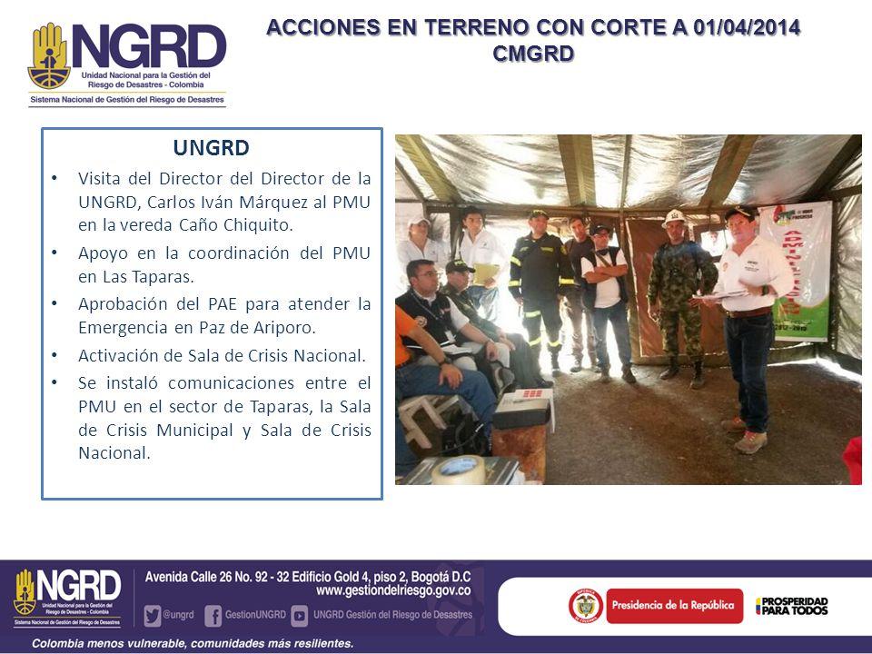 ACCIONES EN TERRENO CON CORTE A 01/04/2014 CMGRD UNGRD Visita del Director del Director de la UNGRD, Carlos Iván Márquez al PMU en la vereda Caño Chiq