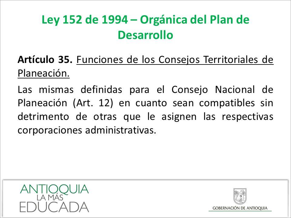 Ley 152 de 1994 – Orgánica del Plan de Desarrollo Artículo 35. Funciones de los Consejos Territoriales de Planeación. Las mismas definidas para el Con