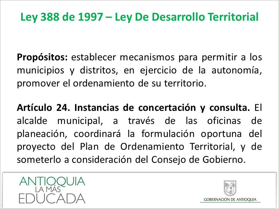 Ley 388 de 1997 – Ley De Desarrollo Territorial Propósitos: establecer mecanismos para permitir a los municipios y distritos, en ejercicio de la auton