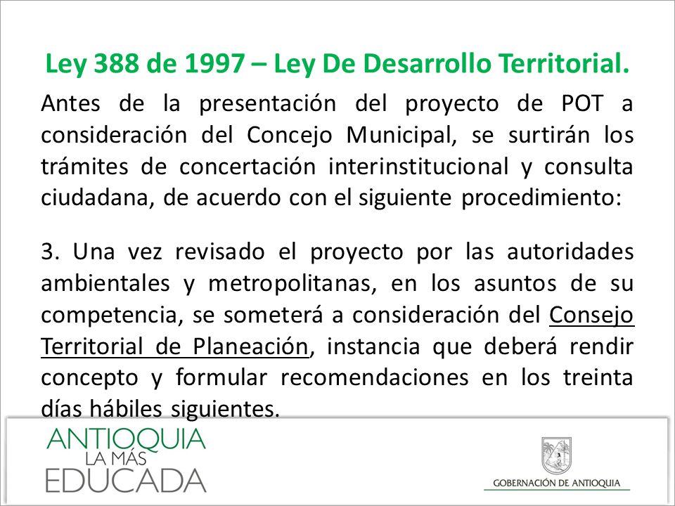 Ley 388 de 1997 – Ley De Desarrollo Territorial. Antes de la presentación del proyecto de POT a consideración del Concejo Municipal, se surtirán los t