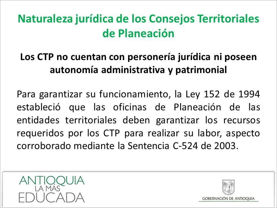 Naturaleza jurídica de los Consejos Territoriales de Planeación Los CTP no cuentan con personería jurídica ni poseen autonomía administrativa y patrim