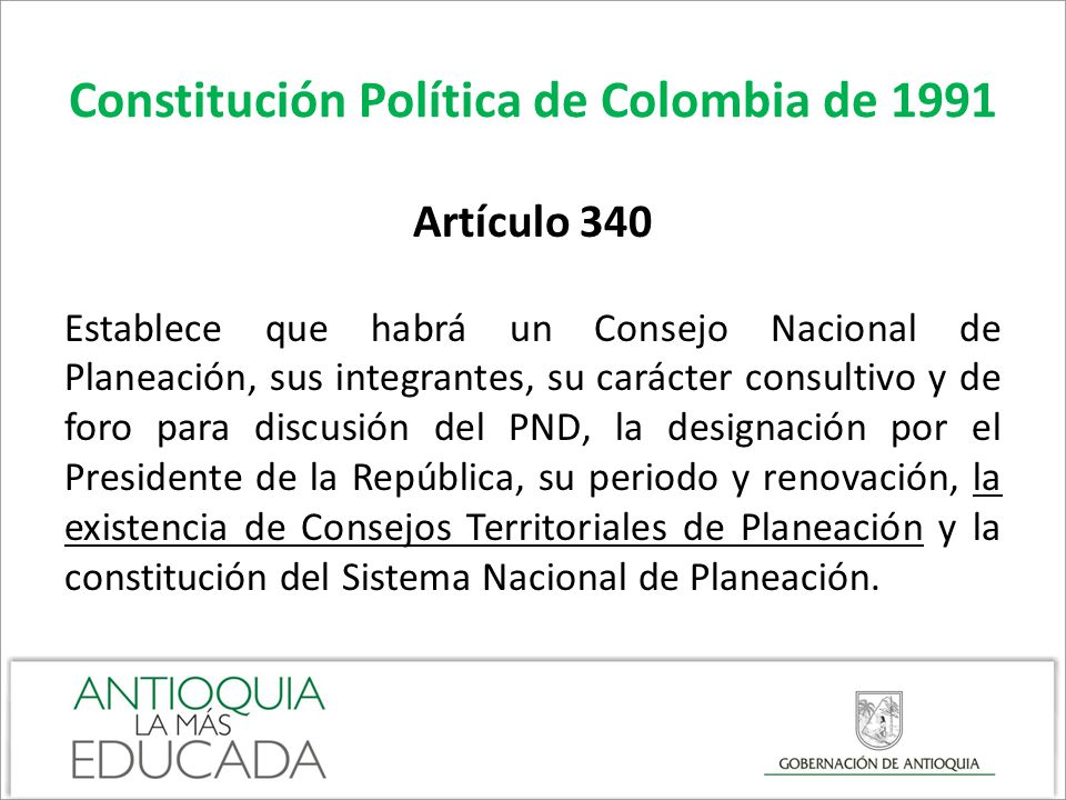 Constitución Política de Colombia de 1991 Artículo 342 La ley orgánica reglamentará los procedimientos de elaboración, aprobación y ejecución de los planes de desarrollo, los mecanismos para su armonización y determinará la organización y funciones del Consejo Nacional de Planeación y de los consejos territoriales, y procedimientos para hacer efectiva la participación ciudadana.