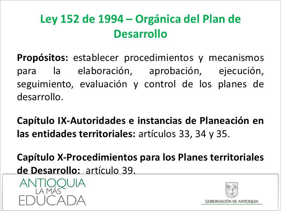 Ley 152 de 1994 – Orgánica del Plan de Desarrollo Propósitos: establecer procedimientos y mecanismos para la elaboración, aprobación, ejecución, segui