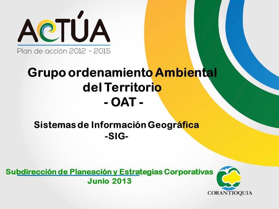 Grupo ordenamiento Ambiental del Territorio - OAT - Subdirección de Planeación y Estrategias Corporativas Junio 2013 Sistemas de Información Geográfic