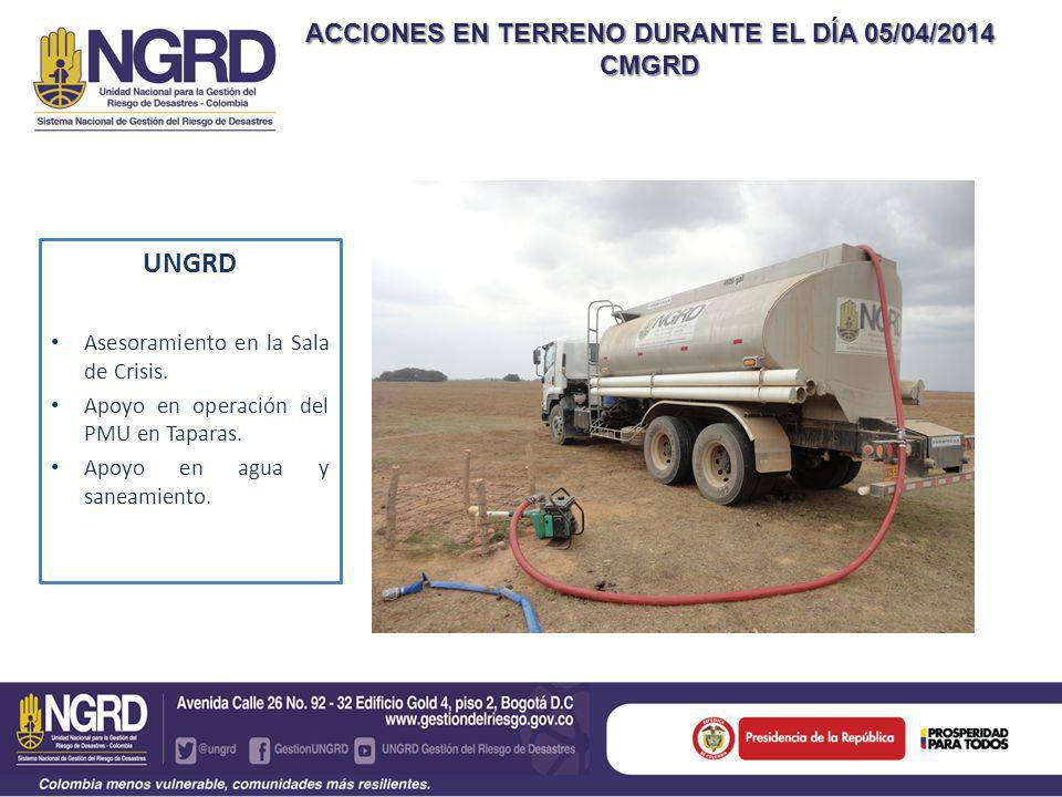 ACCIONES EN TERRENO DURANTE EL DÍA 05/04/2014 CMGRD UNGRD Asesoramiento en la Sala de Crisis.