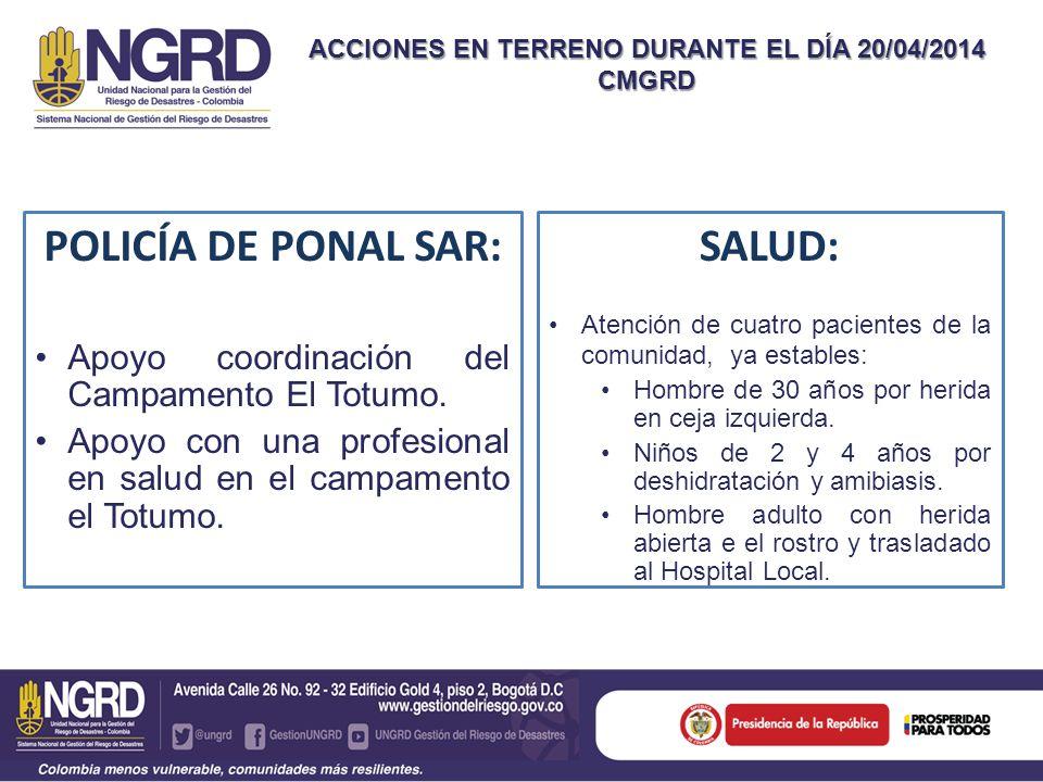ACCIONES EN TERRENO DURANTE EL DÍA 20/04/2014 CMGRD POLICÍA DE PONAL SAR: Apoyo coordinación del Campamento El Totumo. Apoyo con una profesional en sa
