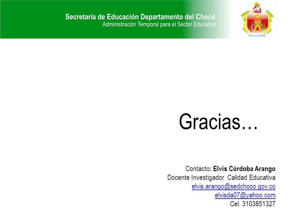 Gracias… Contacto : Elvis Córdoba Arango Docente Investigador Calidad Educativa elvis.arango@sedchoco.gov.co elvisda07@yahoo.com Cel. 3103851327