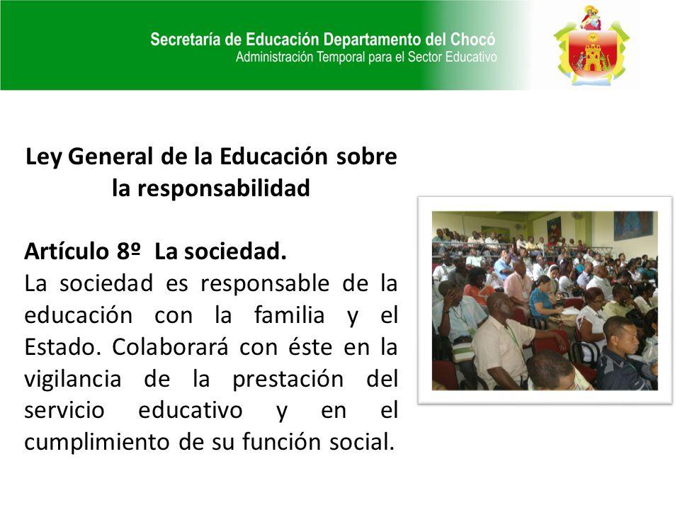 Ley General de la Educación sobre la responsabilidad Artículo 8º La sociedad. La sociedad es responsable de la educación con la familia y el Estado. C