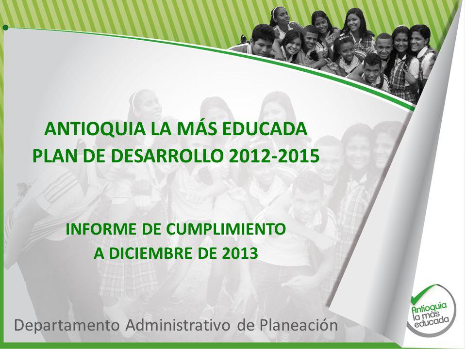 ANTIOQUIA LA MÁS EDUCADA PLAN DE DESARROLLO 2012-2015 INFORME DE CUMPLIMIENTO A DICIEMBRE DE 2013 Departamento Administrativo de Planeación