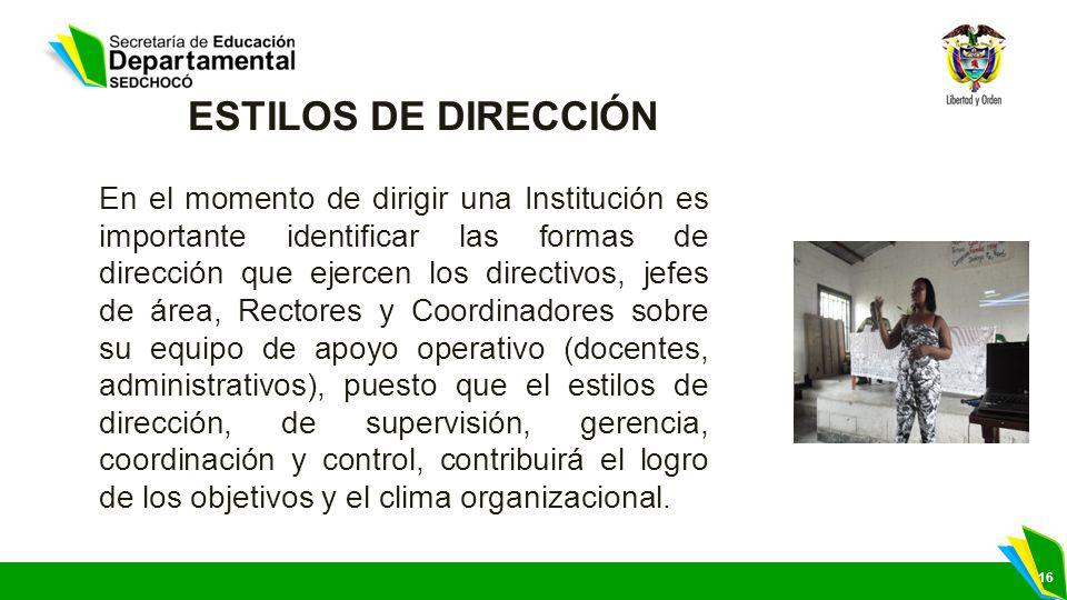 16 ESTILOS DE DIRECCIÓN En el momento de dirigir una Institución es importante identificar las formas de dirección que ejercen los directivos, jefes d