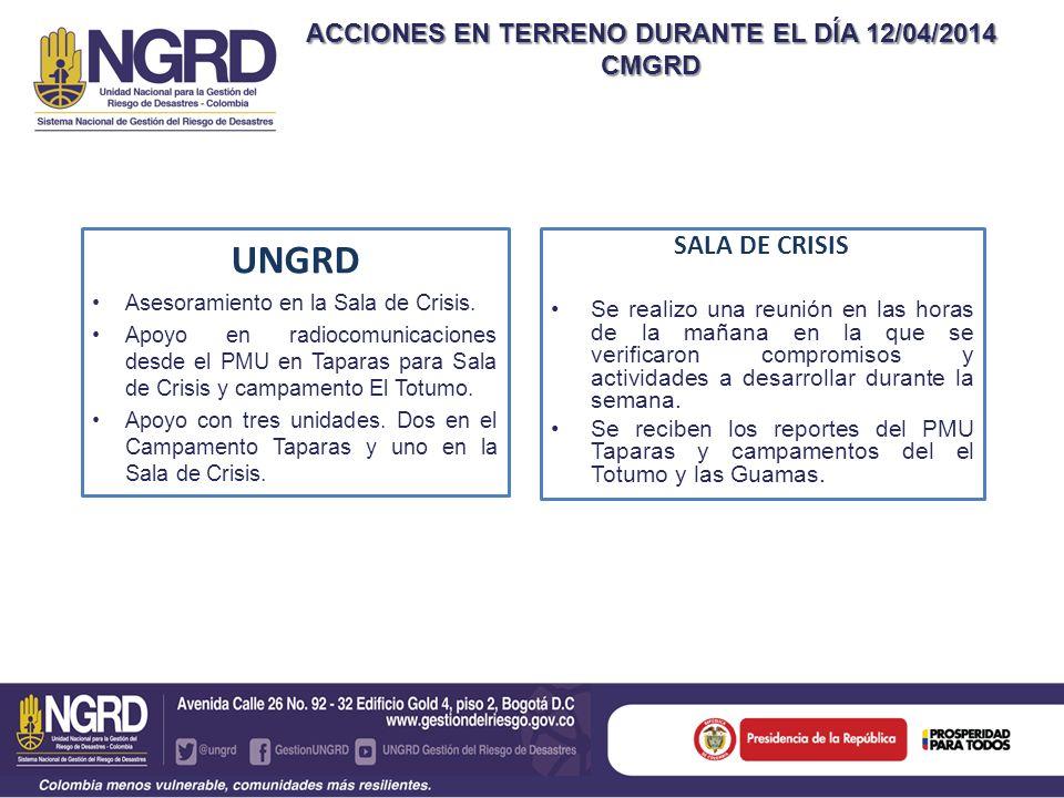 ACCIONES EN TERRENO DURANTE EL DÍA 12/04/2014 CMGRD UNGRD Asesoramiento en la Sala de Crisis. Apoyo en radiocomunicaciones desde el PMU en Taparas par