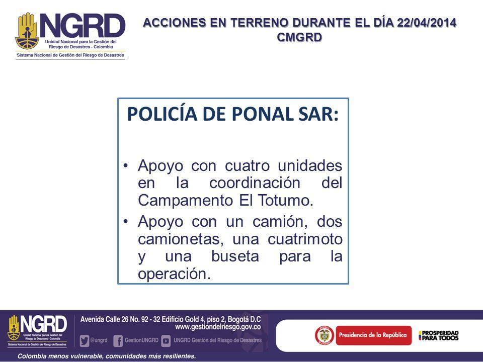 ACCIONES EN TERRENO DURANTE EL DÍA 22/04/2014 CMGRD POLICÍA DE PONAL SAR: Apoyo con cuatro unidades en la coordinación del Campamento El Totumo.