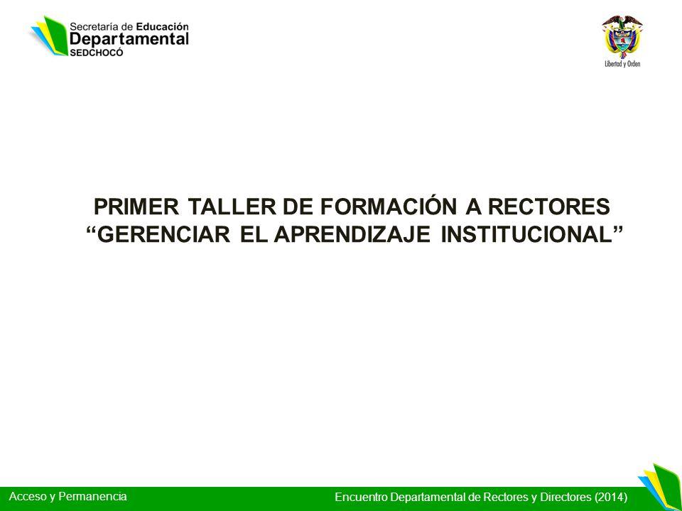 Acceso y Permanencia Encuentro Departamental de Rectores y Directores (2014) PRIMER TALLER DE FORMACIÓN A RECTORES GERENCIAR EL APRENDIZAJE INSTITUCIO