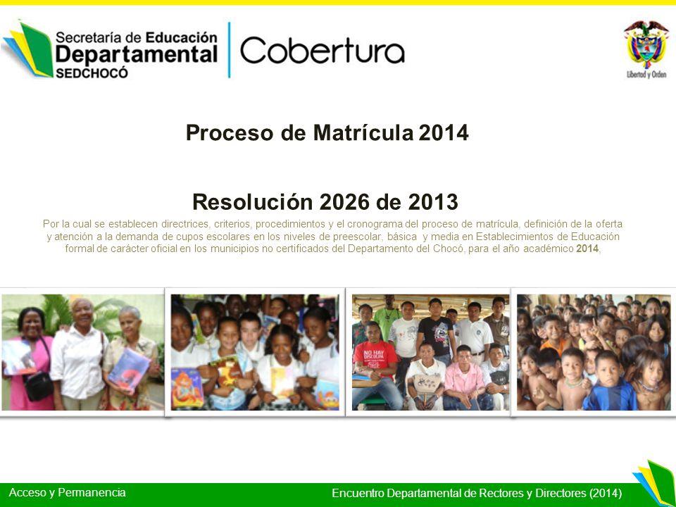 Acceso y Permanencia Encuentro Departamental de Rectores y Directores (2014) Resolución 2026 de 2013 Proceso de Matrícula 2014 Por la cual se establec
