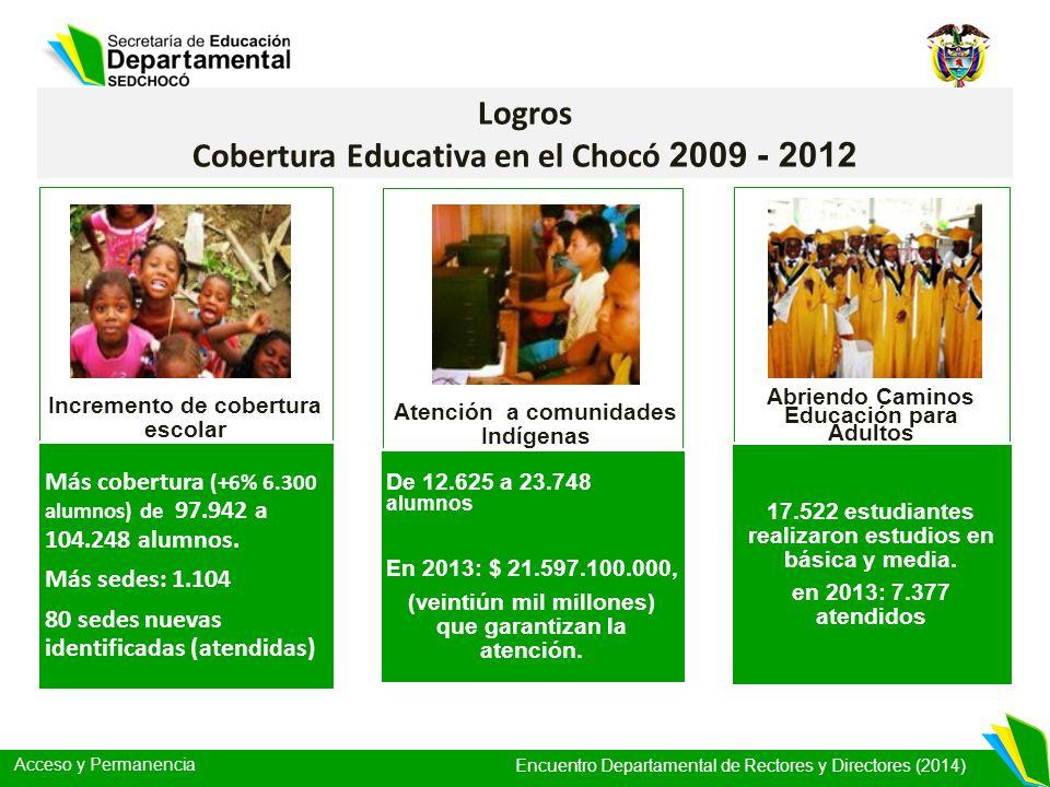 Acceso y Permanencia Encuentro Departamental de Rectores y Directores (2014) Logros Cobertura Educativa en el Chocó 2009 - 2012 Más cobertura (+6% 6.3