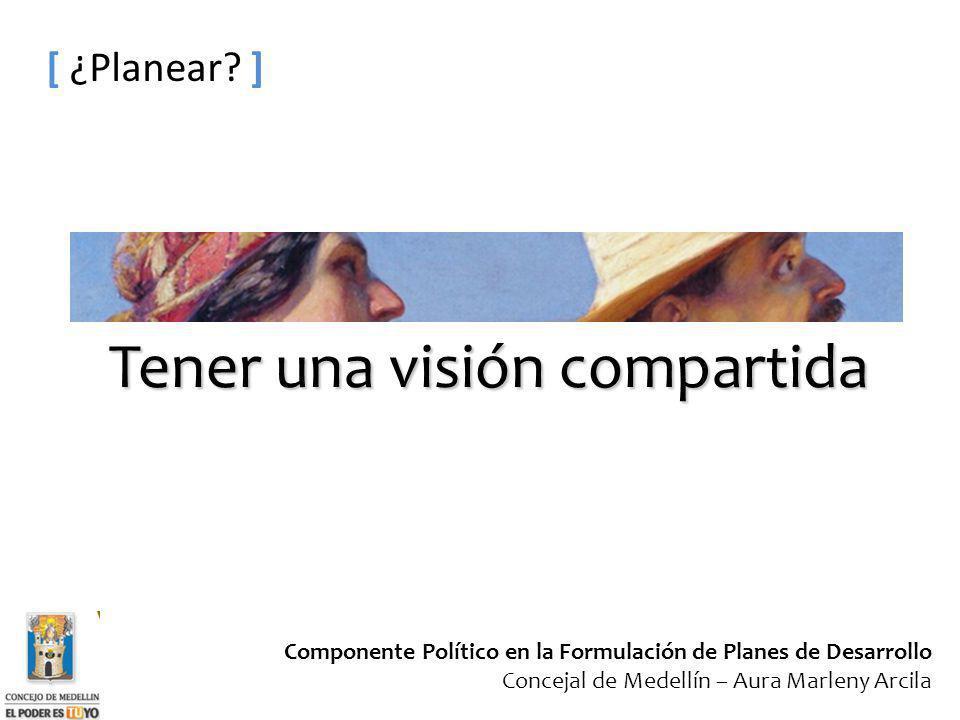 Componente Político en la Formulación de Planes de Desarrollo Concejal de Medellín – Aura Marleny Arcila [ ¿Planear? ] Tener una visión compartida