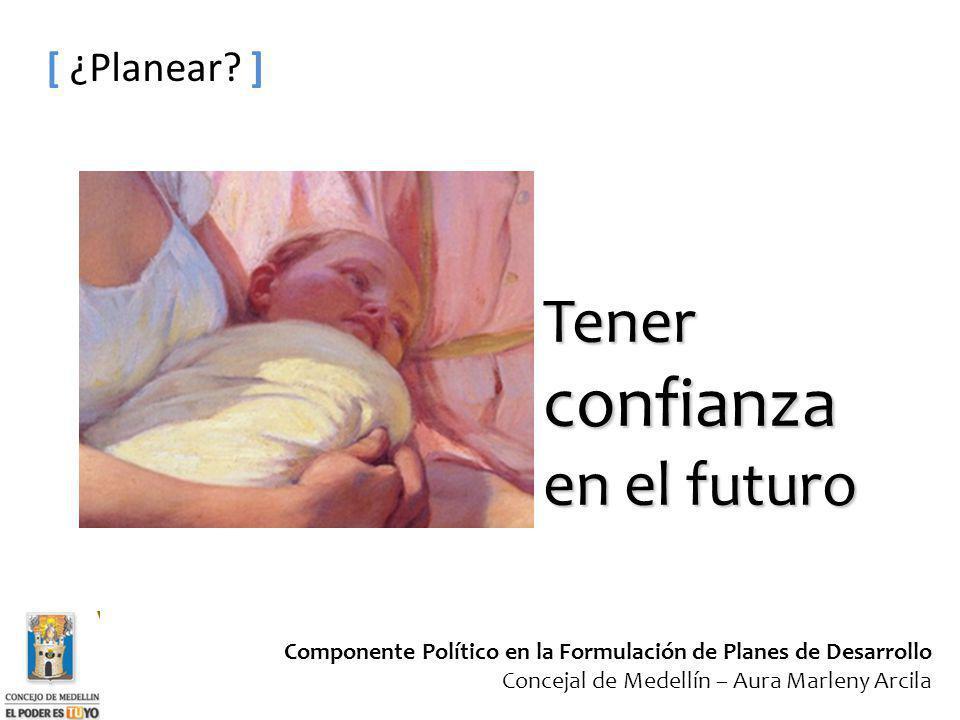 Componente Político en la Formulación de Planes de Desarrollo Concejal de Medellín – Aura Marleny Arcila [ ¿Planear? ] Tener confianza en el futuro
