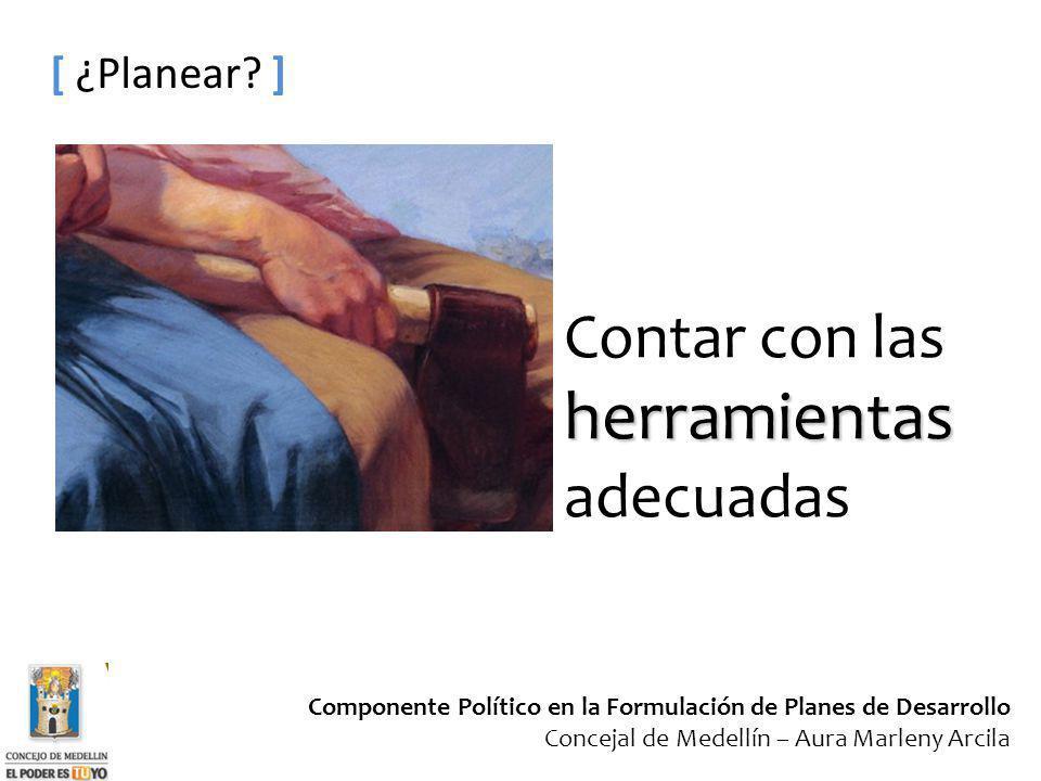 Componente Político en la Formulación de Planes de Desarrollo Concejal de Medellín – Aura Marleny Arcila [ ¿Planear? ] Contar con lasherramientas adec