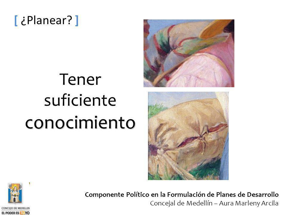 Componente Político en la Formulación de Planes de Desarrollo Concejal de Medellín – Aura Marleny Arcila [ ¿Planear? ] conocimiento Tener suficiente c
