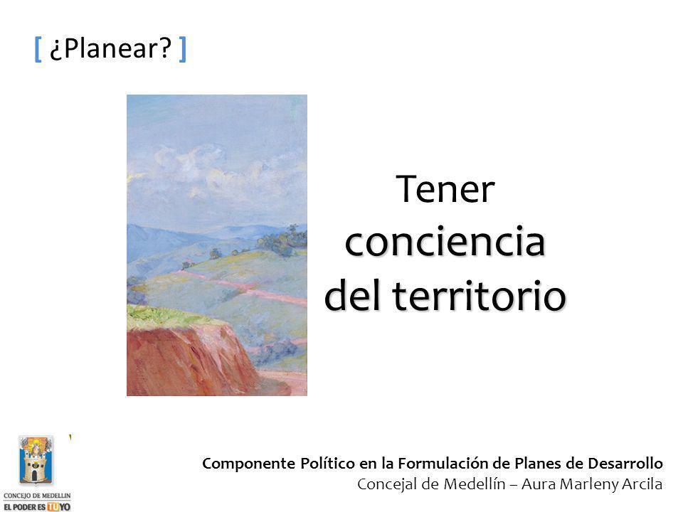 Componente Político en la Formulación de Planes de Desarrollo Concejal de Medellín – Aura Marleny Arcila [ ¿Planear? ] conciencia del territorio Tener