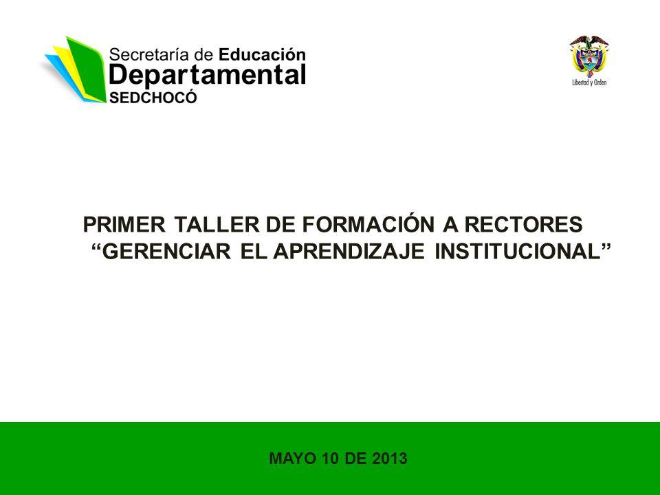 PRIMER TALLER DE FORMACIÓN A RECTORES GERENCIAR EL APRENDIZAJE INSTITUCIONAL MAYO 10 DE 2013
