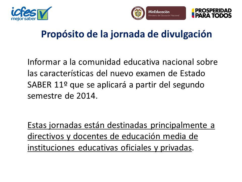 Propósito de la jornada de divulgación Informar a la comunidad educativa nacional sobre las características del nuevo examen de Estado SABER 11º que s
