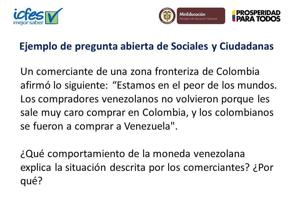 Ejemplo de pregunta abierta de Sociales y Ciudadanas Un comerciante de una zona fronteriza de Colombia afirmó lo siguiente: Estamos en el peor de los