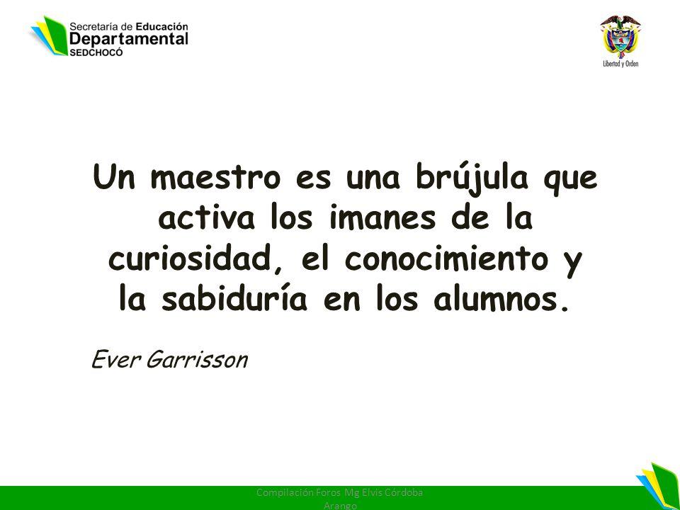 Un maestro es una brújula que activa los imanes de la curiosidad, el conocimiento y la sabiduría en los alumnos. Ever Garrisson Compilación Foros Mg E