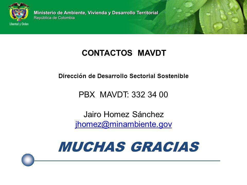 CONTACTOS MAVDT Dirección de Desarrollo Sectorial Sostenible PBX MAVDT: 332 34 00 Jairo Homez Sánchez jhomez@minambiente.gov MUCHAS GRACIAS