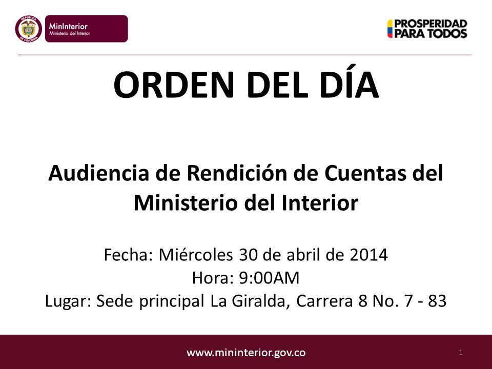www.mininterior.gov.co ORDEN DEL DÍA Audiencia de Rendición de Cuentas del Ministerio del Interior Fecha: Miércoles 30 de abril de 2014 Hora: 9:00AM Lugar: Sede principal La Giralda, Carrera 8 No.