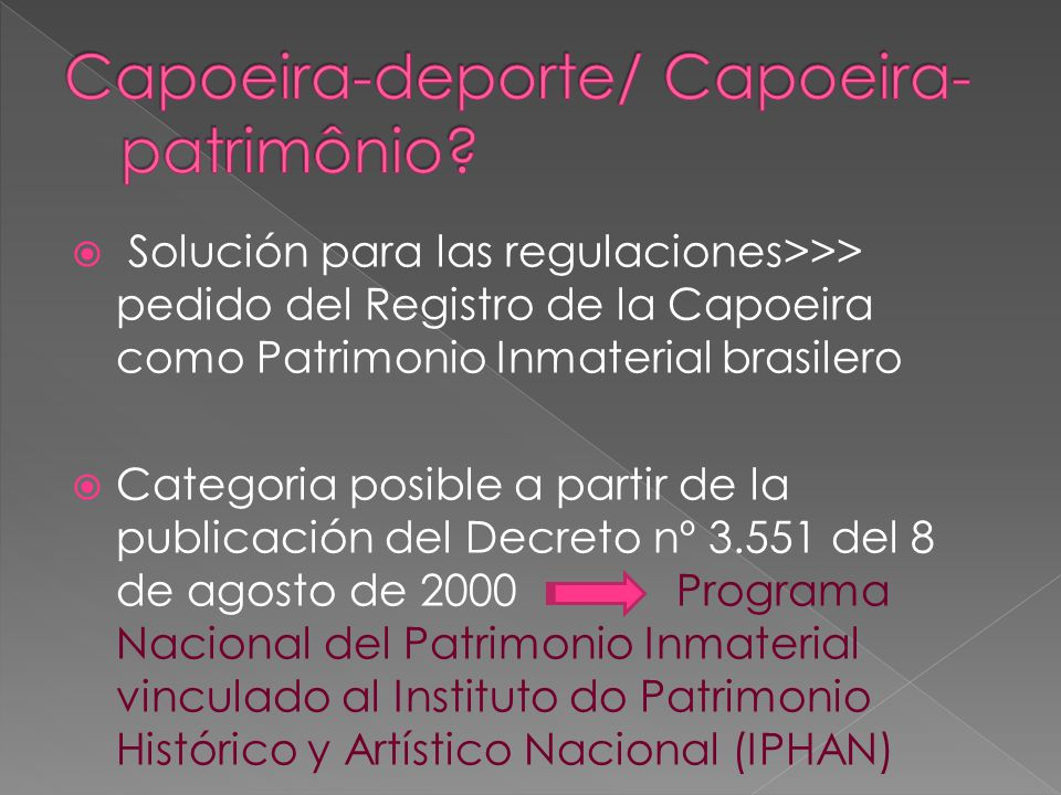 Solución para las regulaciones>>> pedido del Registro de la Capoeira como Patrimonio Inmaterial brasilero Categoria posible a partir de la publicación del Decreto nº 3.551 del 8 de agosto de 2000 Programa Nacional del Patrimonio Inmaterial vinculado al Instituto do Patrimonio Histórico y Artístico Nacional (IPHAN)