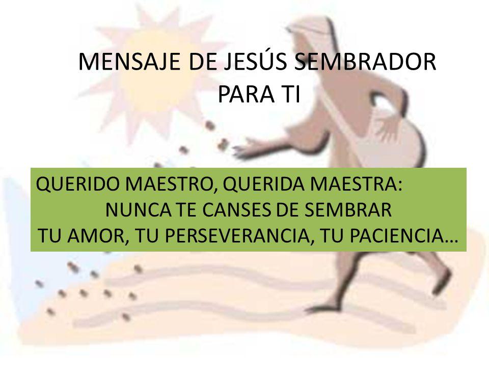 MENSAJE DE JESÚS SEMBRADOR PARA TI QUERIDO MAESTRO, QUERIDA MAESTRA: NUNCA TE CANSES DE SEMBRAR TU AMOR, TU PERSEVERANCIA, TU PACIENCIA…