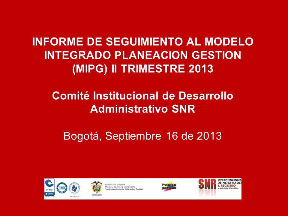 INFORME DE SEGUIMIENTO AL MODELO INTEGRADO PLANEACION GESTION (MIPG) II TRIMESTRE 2013 Comité Institucional de Desarrollo Administrativo SNR Bogotá, S