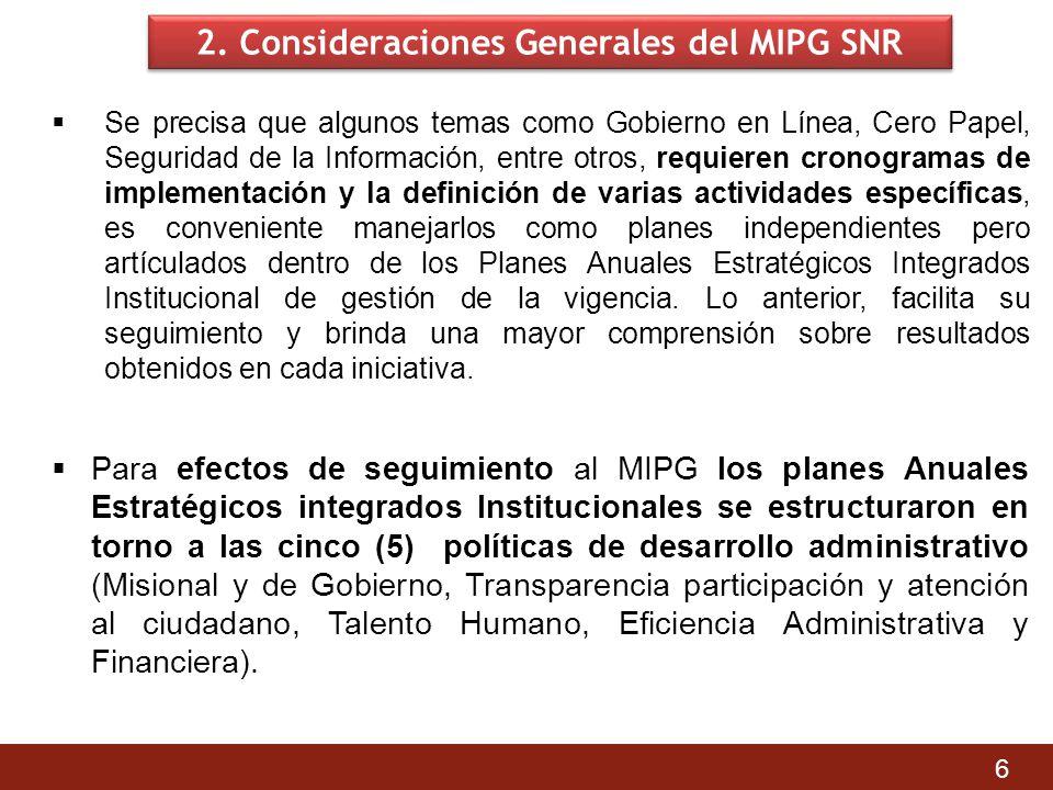 2. Consideraciones Generales del MIPG SNR Se precisa que algunos temas como Gobierno en Línea, Cero Papel, Seguridad de la Información, entre otros, r