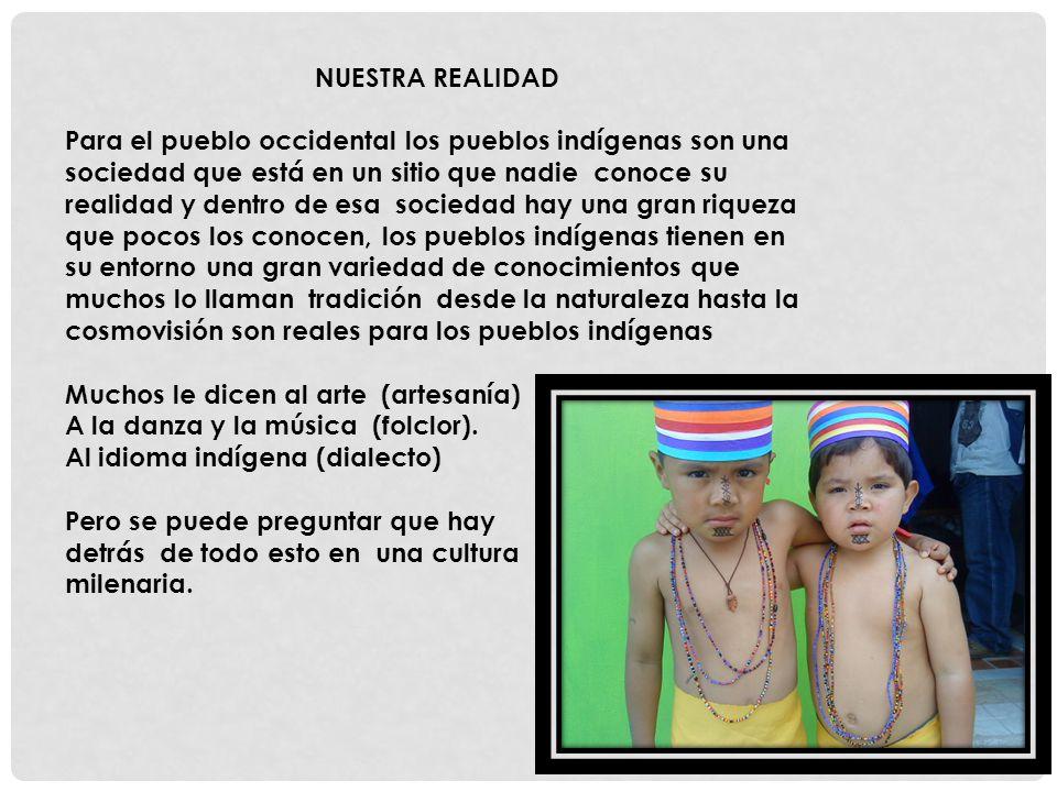 NUESTRA REALIDAD Para el pueblo occidental los pueblos indígenas son una sociedad que está en un sitio que nadie conoce su realidad y dentro de esa so