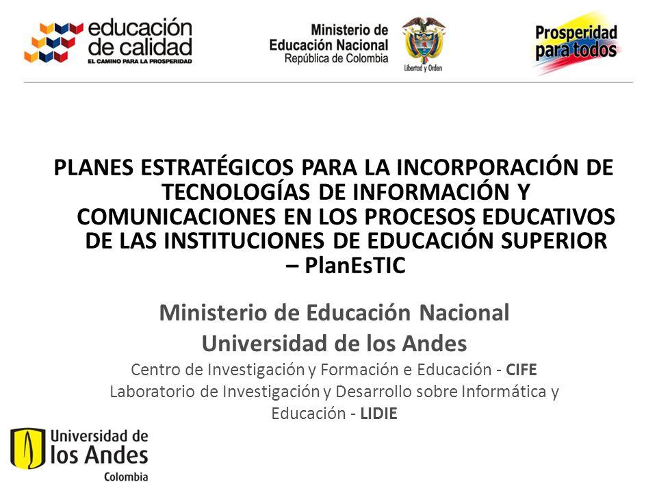 PLANES ESTRATÉGICOS PARA LA INCORPORACIÓN DE TECNOLOGÍAS DE INFORMACIÓN Y COMUNICACIONES EN LOS PROCESOS EDUCATIVOS DE LAS INSTITUCIONES DE EDUCACIÓN SUPERIOR – PlanEsTIC Ministerio de Educación Nacional Universidad de los Andes Centro de Investigación y Formación e Educación - CIFE Laboratorio de Investigación y Desarrollo sobre Informática y Educación - LIDIE
