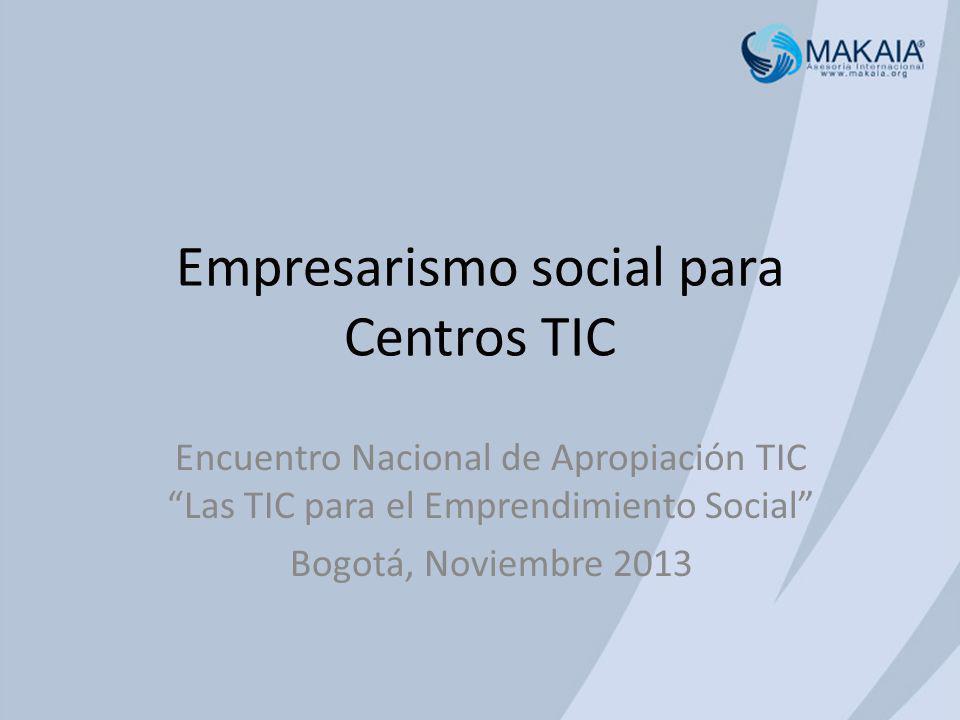 Empresarismo social para Centros TIC Encuentro Nacional de Apropiación TIC Las TIC para el Emprendimiento Social Bogotá, Noviembre 2013