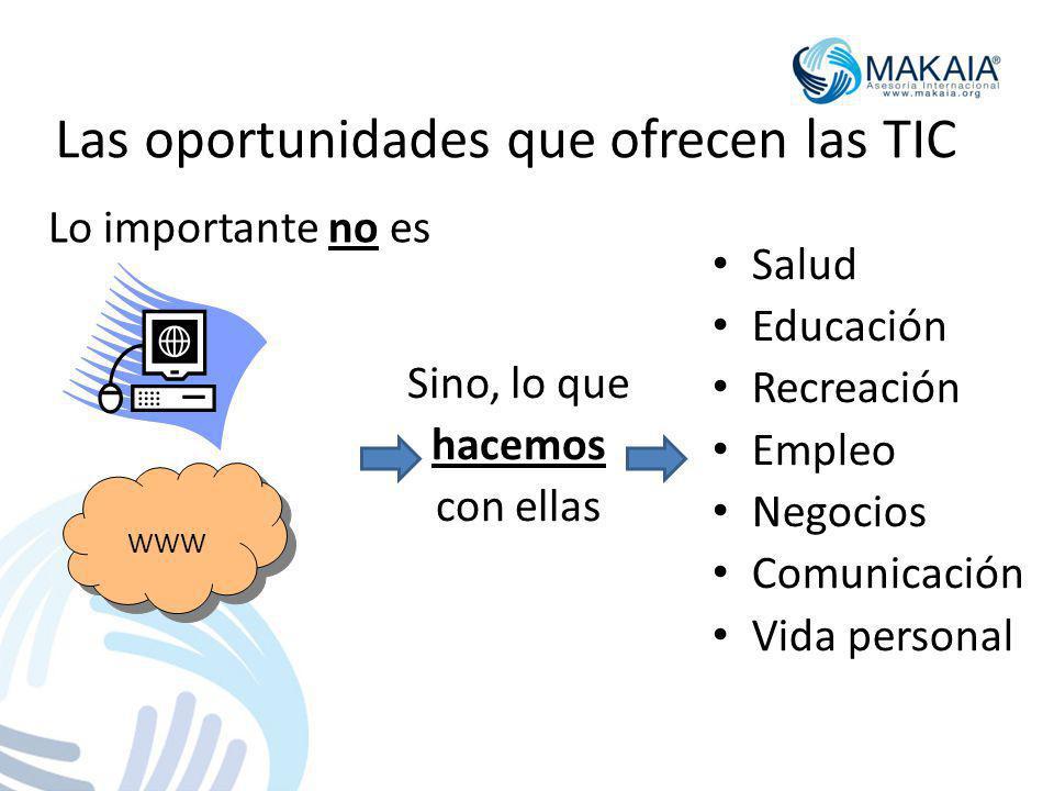 Las oportunidades que ofrecen las TIC Lo importante no es Sino, lo que hacemos con ellas Salud Educación Recreación Empleo Negocios Comunicación Vida personal WWW