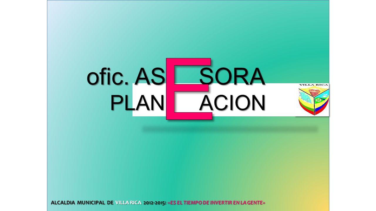 ofic. AS SORA ofic. AS SORA ALCALDIA MUNICIPAL DE VILLA RICA 2012-2015: «ES EL TIEMPO DE INVERTIR EN LA GENTE» PLAN ACION PLAN ACION
