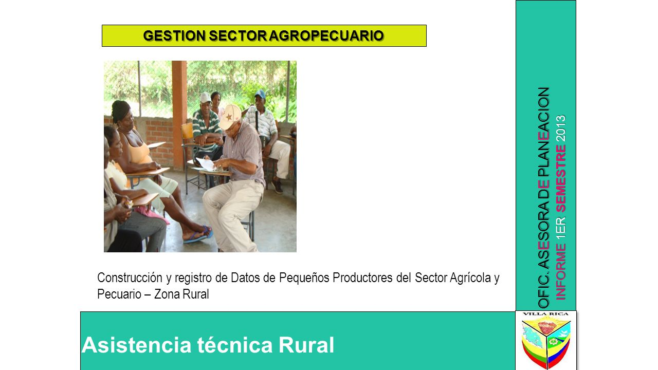 INFORME 1ER SEMESTRE 2013 OFIC. ASESORA DE PLANEACION Asistencia técnica Rural GESTION SECTOR AGROPECUARIO Construcción y registro de Datos de Pequeño